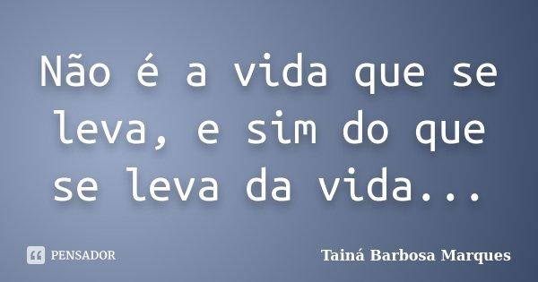 Não é a vida que se leva, e sim do que se leva da vida...... Frase de Tainá Barbosa Marques.