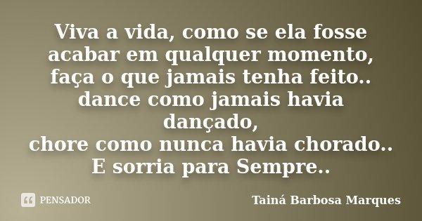 Viva a vida, como se ela fosse acabar em qualquer momento, faça o que jamais tenha feito.. dance como jamais havia dançado, chore como nunca havia chorado.. E s... Frase de Tainá Barbosa Marques.