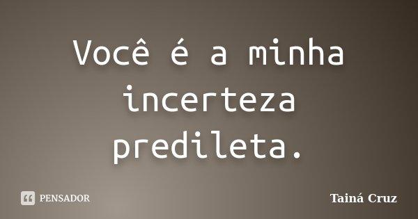 Você é a minha incerteza predileta.... Frase de Tainá Cruz.