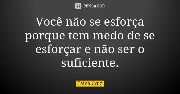Você não se esforça porque tem medo de se esforçar e não ser o suficiente.... Frase de Tainá Cruz.