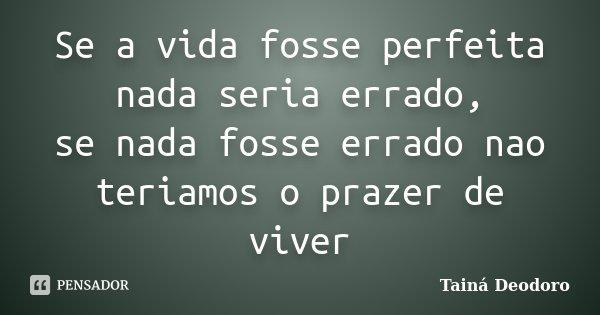 Se a vida fosse perfeita nada seria errado, se nada fosse errado nao teriamos o prazer de viver... Frase de Tainá Deodoro.
