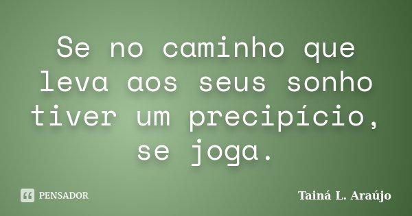 Se no caminho que leva aos seus sonho tiver um precipício, se joga.... Frase de Tainá L. Araújo.