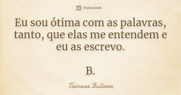 Eu sou ótima com as palavras, tanto, que elas me entendem e eu as escrevo. B.... Frase de Tainara Bullara.