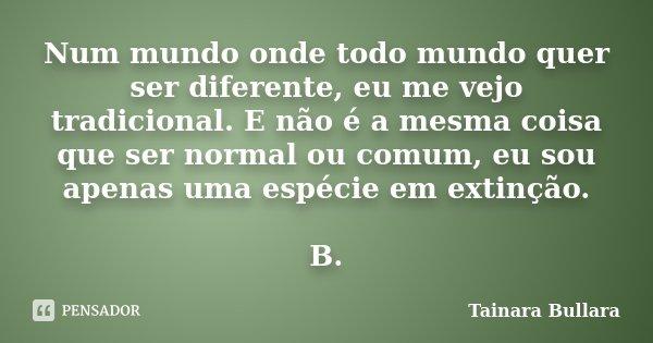 Num mundo onde todo mundo quer ser diferente, eu me vejo tradicional. E não é a mesma coisa que ser normal ou comum, eu sou apenas uma espécie em extinção. B.... Frase de Tainara Bullara.