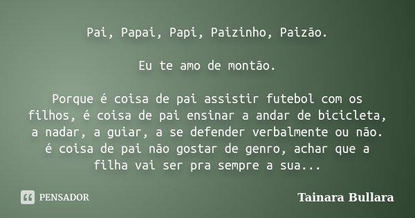 Pai, Papai, Papi, Paizinho, Paizão. Eu te amo de montão. Porque é coisa de pai assistir futebol com os filhos, é coisa de pai ensinar a andar de bicicleta, a na... Frase de Tainara Bullara.