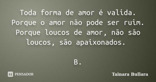 Toda forma de amor é valida. Porque o amor não pode ser ruim. Porque loucos de amor, não são loucos, são apaixonados. B.... Frase de Tainara Bullara.