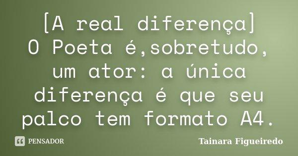 [A real diferença] O Poeta é,sobretudo, um ator: a única diferença é que seu palco tem formato A4.... Frase de Tainara Figueiredo.