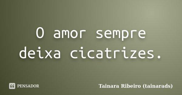 O amor sempre deixa cicatrizes.... Frase de Tainara Ribeiro (tainarads).