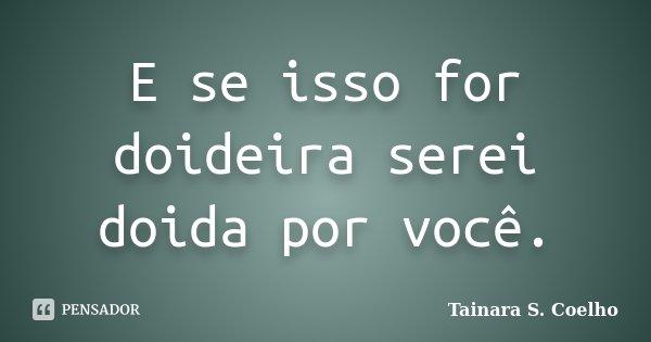 E se isso for doideira serei doida por você.... Frase de Tainara S. Coelho.