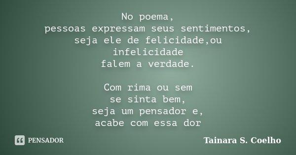 No poema, pessoas expressam seus sentimentos, seja ele de felicidade,ou infelicidade falem a verdade. Com rima ou sem se sinta bem, seja um pensador e, acabe co... Frase de Tainara S. Coelho.