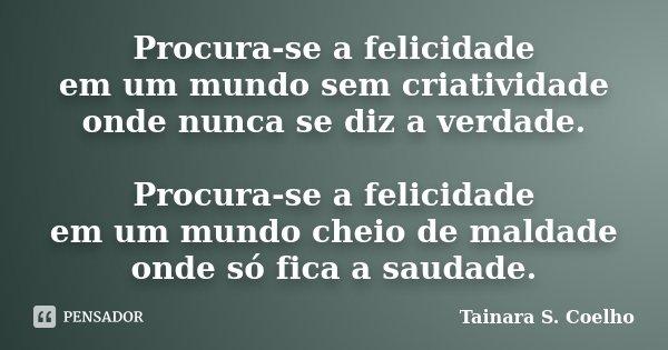 Procura-se a felicidade em um mundo sem criatividade onde nunca se diz a verdade. Procura-se a felicidade em um mundo cheio de maldade onde só fica a saudade.... Frase de Tainara S. Coelho.
