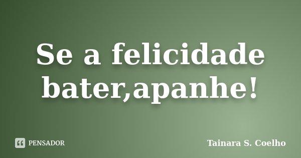 Se a felicidade bater,apanhe!... Frase de Tainara S. Coelho.