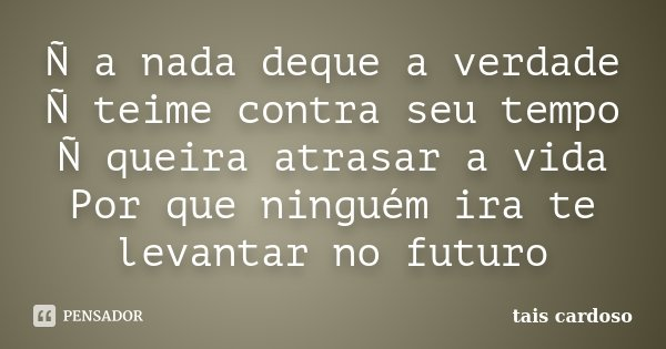 Ñ a nada deque a verdade Ñ teime contra seu tempo Ñ queira atrasar a vida Por que ninguém ira te levantar no futuro... Frase de Taís Cardoso.