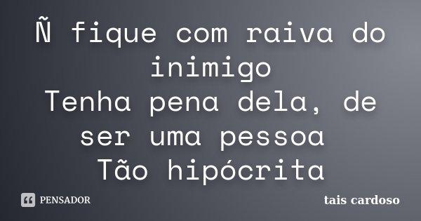 Ñ fique com raiva do inimigo Tenha pena dela, de ser uma pessoa Tão hipócrita... Frase de Taís Cardoso.