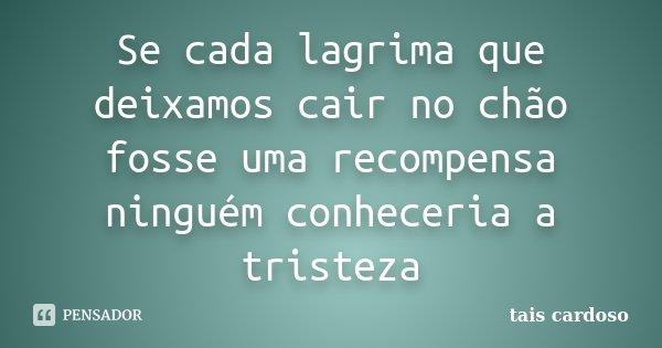 Se cada lagrima que deixamos cair no chão fosse uma recompensa ninguém conheceria a tristeza... Frase de Taís Cardoso.