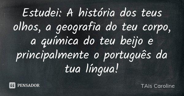 Estudei:A história dos teus olhos,a geografia do teu corpo,a quimica do teu beijo eo principalmente o português da tua lingua!!... Frase de TAis Caroline.