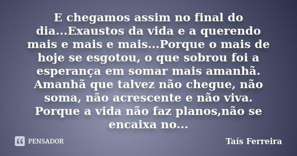E chegamos assim no final do dia...Exaustos da vida e a querendo mais e mais e mais...Porque o mais de hoje se esgotou, o que sobrou foi a esperança em somar ma... Frase de Taís Ferreira.
