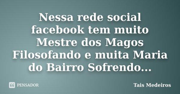 Nessa rede social facebook tem muito Mestre dos Magos Filosofando e muita Maria do Bairro Sofrendo...... Frase de Tais Medeiros.