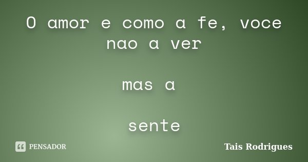 O amor e como a fe, voce nao a ver mas a sente... Frase de Tais Rodrigues.