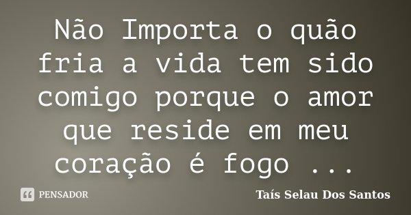 Não Importa o quão fria a vida tem sido comigo porque o amor que reside em meu coração é fogo ...... Frase de Taís Selau Dos Santos.