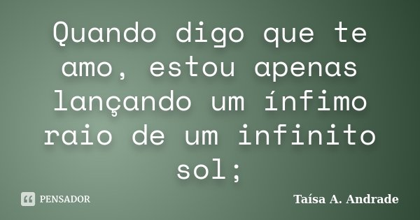 Quando digo que te amo, estou apenas lançando um ínfimo raio de um infinito sol;... Frase de Taísa A. Andrade.