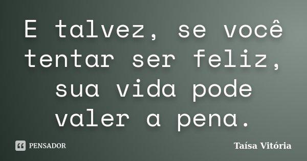 E talvez, se você tentar ser feliz, sua vida pode valer a pena.... Frase de Taísa Vitória.