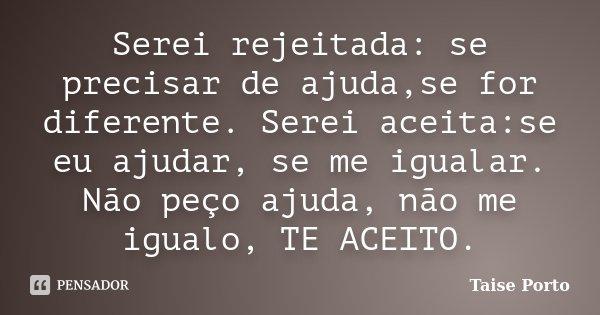 Serei rejeitada: se precisar de ajuda,se for diferente. Serei aceita:se eu ajudar, se me igualar. Não peço ajuda, não me igualo, TE ACEITO.... Frase de Taise Porto.