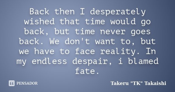 Back then I desperately wished that time would go back, but time never goes back. We don't want to, but we have to face reality. In my endless despair, i blamed... Frase de Takeru
