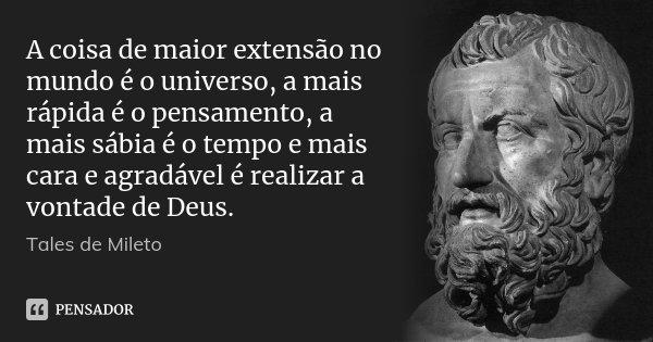 A coisa de maior extensão no mundo é o universo, a mais rápida é o pensamento, a mais sábia é o tempo e mais cara e agradável é realizar a vontade de Deus.... Frase de Tales de Mileto.