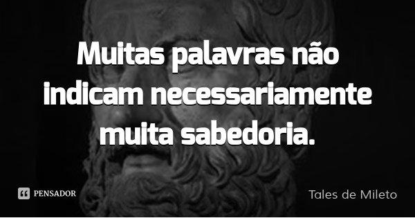Muitas palavras não indicam necessariamente muita sabedoria.... Frase de Tales de Mileto.