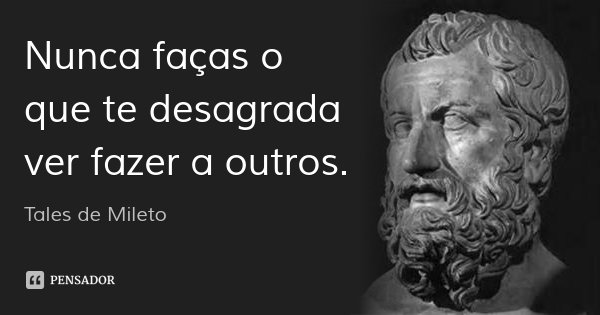 Nunca faças o que te desagrada ver fazer a outros.... Frase de Tales de Mileto.