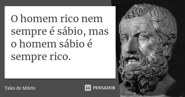 O homem rico nem sempre é sábio, mas o homem sábio é sempre rico.... Frase de Tales de Mileto.