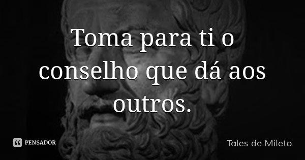 Toma para ti o conselho que dá aos outros.... Frase de Tales de Mileto.