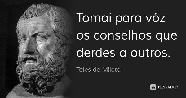 Tomai para vóz os conselhos que derdes a outros.... Frase de Tales de Mileto.