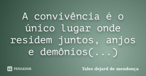 A convivência é o único lugar onde residem juntos, anjos e demônios(...)... Frase de Tales dejard de mendonça.