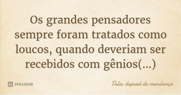 Os grandes pensadores sempre foram tratados como loucos, quando deveriam ser recebidos com gênios(...)... Frase de Tales dejard de mendonça.