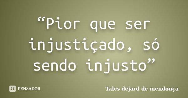 """""""Pior que ser injustiçado, só sendo injusto""""... Frase de Tales dejard de mendonça."""
