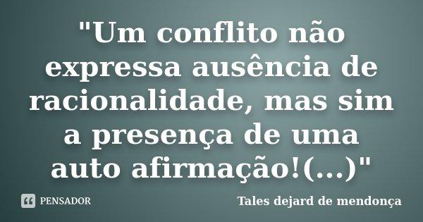 """""""Um conflito não expressa ausência de racionalidade, mas sim a presença de uma auto afirmação!(...)""""... Frase de Tales dejard de mendonça."""