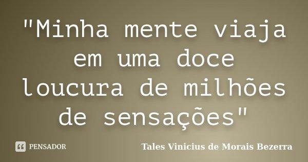 """""""Minha mente viaja em uma doce loucura de milhões de sensações""""... Frase de Tales Vinicius de Morais Bezerra."""
