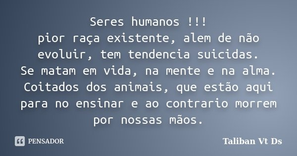 Seres humanos !!! pior raça existente, alem de não evoluir, tem tendencia suicidas. Se matam em vida, na mente e na alma. Coitados dos animais, que estão aqui p... Frase de TALIBAN VT DS.