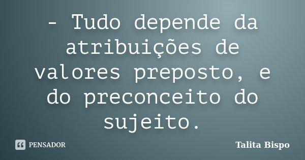 - Tudo depende da atribuições de valores preposto, e do preconceito do sujeito.... Frase de Talita Bispo.