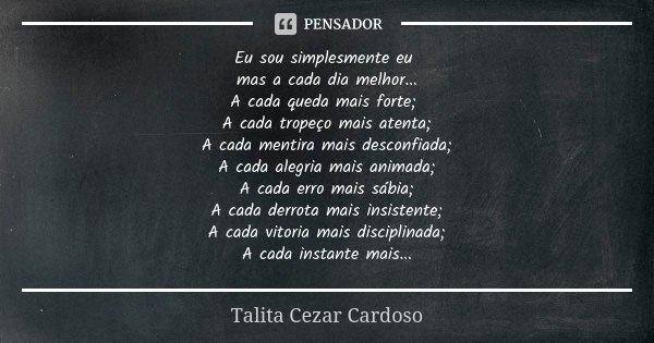 Eu sou simplesmente eu mas a cada dia melhor ... A cada queda mais forte ; A cada tropeço mais atenta; A cada mentira mais desconfiada; A cada alegria mais anim... Frase de Talita Cezar Cardoso.