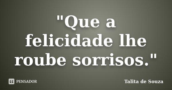 """""""Que a felicidade lhe roube sorrisos.""""... Frase de Talita de Souza."""
