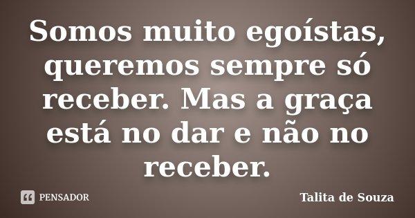 Somos muito egoístas, queremos sempre só receber. Mas a graça está no dar e não no receber.... Frase de Talita de Souza.