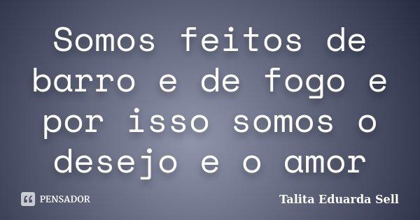 Somos feitos de barro e de fogo e por isso somos o desejo e o amor... Frase de Talita Eduarda Sell.