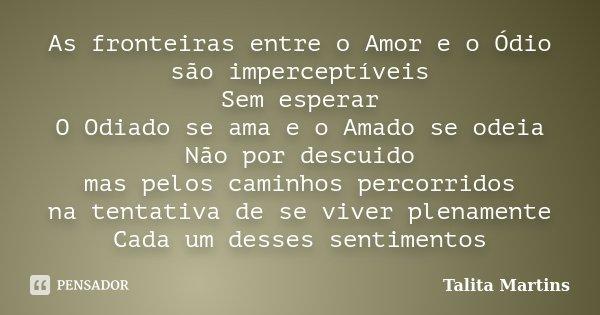 As fronteiras entre o Amor e o Ódio são imperceptíveis Sem esperar O Odiado se ama e o Amado se odeia Não por descuido mas pelos caminhos percorridos na tentati... Frase de Talita Martins.