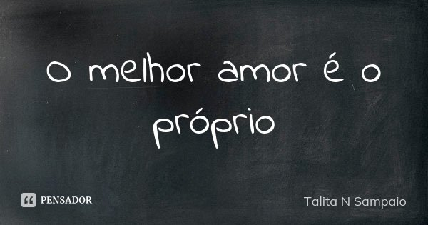 O melhor amor é o próprio... Frase de Talita N Sampaio.