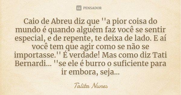 Caio de Abreu diz que ''a pior coisa do mundo é quando alguém faz você se sentir especial, e de repente, te deixa de lado. E aí você tem que agir como se não se... Frase de Talita Nunes.
