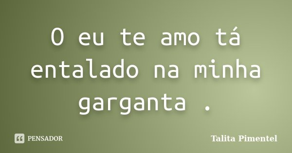 O eu te amo tá entalado na minha garganta .... Frase de Talita Pimentel.