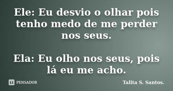 Ele: Eu desvio o olhar pois tenho medo de me perder nos seus. Ela: Eu olho nos seus, pois lá eu me acho.... Frase de Talita S. Santos..